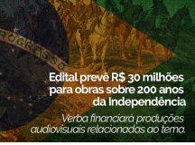 Produção Audiovisual – Edital prevê R$ 30 milhões para obras sobre 200 anos da Independência